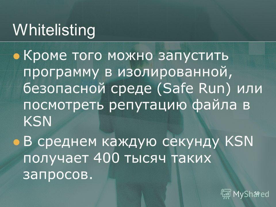 Whitelisting Кроме того можно запустить программу в изолированной, безопасной среде (Safe Run) или посмотреть репутацию файла в KSN В среднем каждую секунду KSN получает 400 тысяч таких запросов. 58