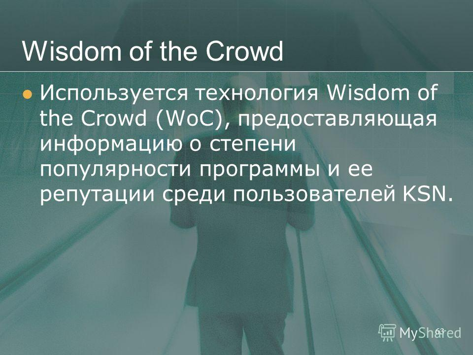 Wisdom of the Crowd Используется технология Wisdom of the Crowd (WoC), предоставляющая информацию о степени популярности программы и ее репутации среди пользователей KSN. 63