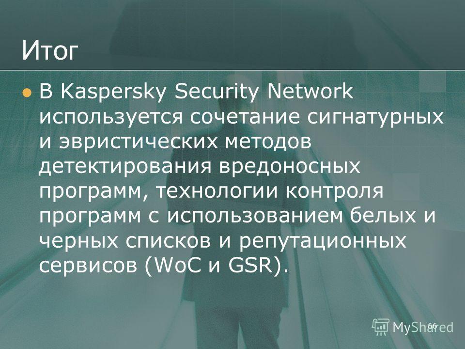 Итог В Kaspersky Security Network используется сочетание сигнатурных и эвристических методов детектирования вредоносных программ, технологии контроля программ с использованием белых и черных списков и репутационных сервисов (WoC и GSR). 66