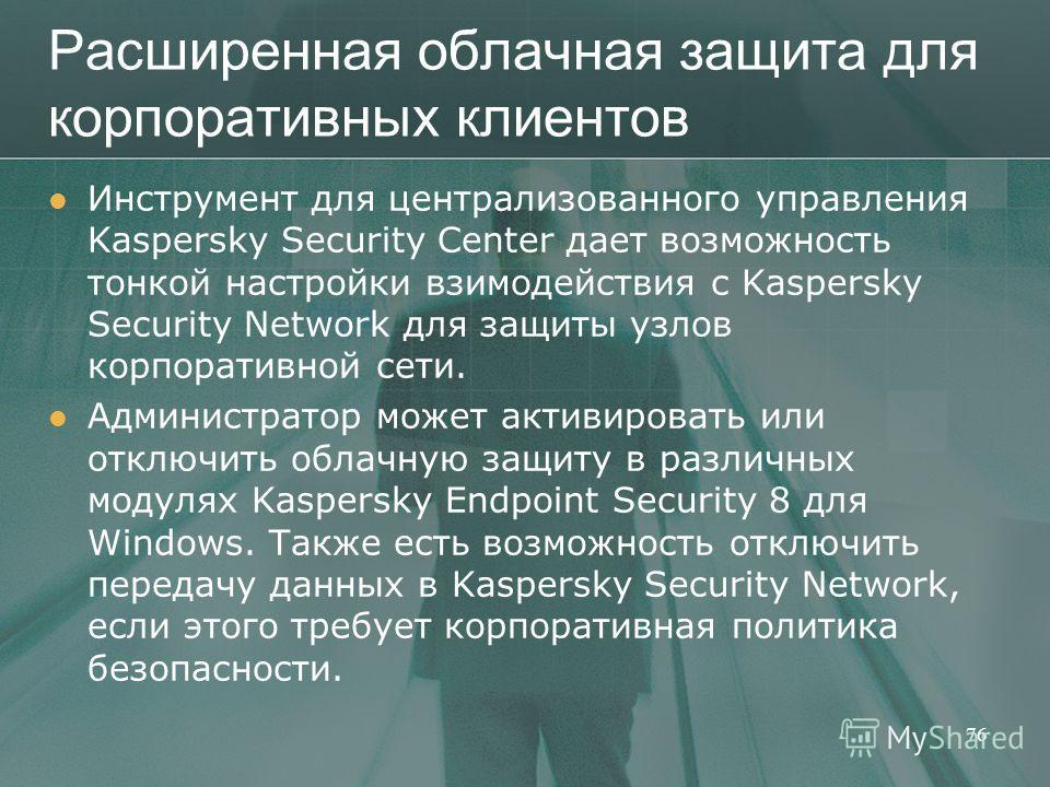 Расширенная облачная защита для корпоративных клиентов Инструмент для централизованного управления Kaspersky Security Center дает возможность тонкой настройки взимодействия с Kaspersky Security Network для защиты узлов корпоративной сети. Администрат