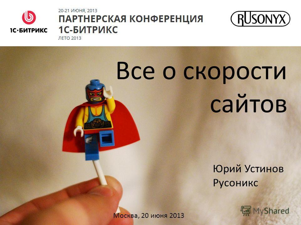 Все о скорости сайтов Юрий Устинов Русоникс Москва, 20 июня 2013