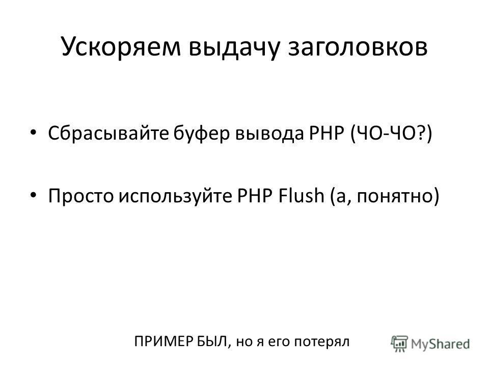 Ускоряем выдачу заголовков Сбрасывайте буфер вывода PHP (ЧО-ЧО?) Просто используйте PHP Flush (а, понятно) ПРИМЕР БЫЛ, но я его потерял