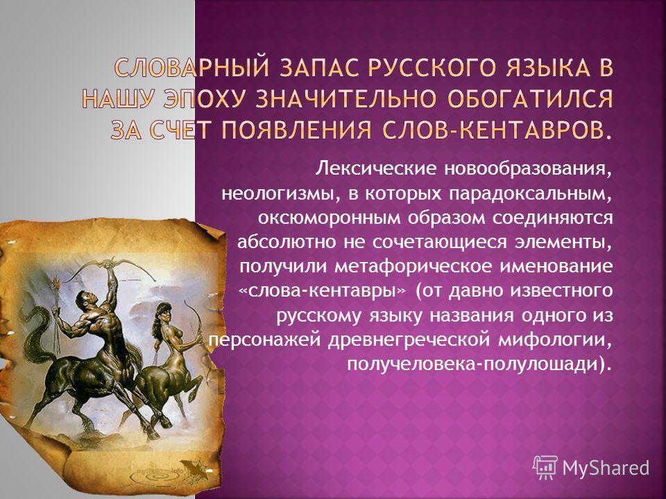 Лексические новообразования, неологизмы, в которых парадоксальным, оксюморонным образом соединяются абсолютно не сочетающиеся элементы, получили метафорическое именование «слова-кентавры» (от давно известного русскому языку названия одного из персона
