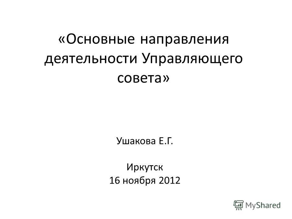 «Основные направления деятельности Управляющего совета» Ушакова Е.Г. Иркутск 16 ноября 2012