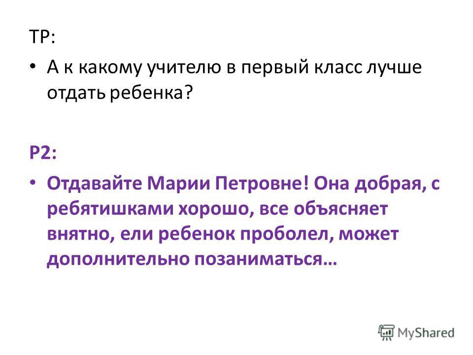 ТР: А к какому учителю в первый класс лучше отдать ребенка? Р2: Отдавайте Марии Петровне! Она добрая, с ребятишками хорошо, все объясняет внятно, ели ребенок проболел, может дополнительно позаниматься…