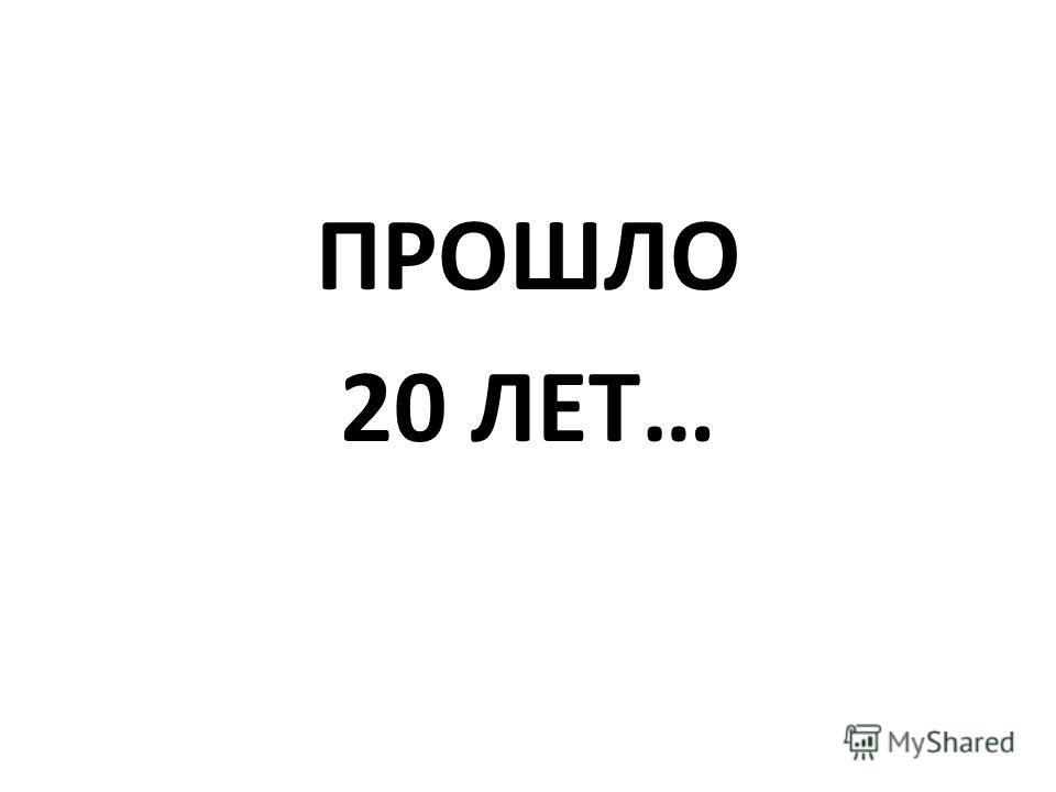 ПРОШЛО 20 ЛЕТ…