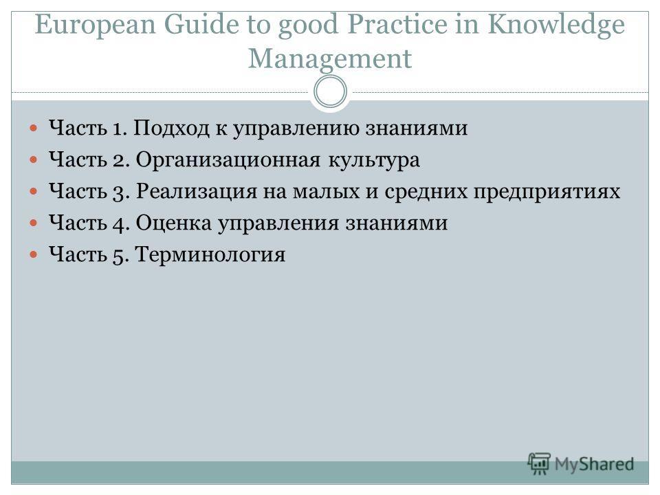 European Guide to good Practice in Knowledge Management Часть 1. Подход к управлению знаниями Часть 2. Организационная культура Часть 3. Реализация на малых и средних предприятиях Часть 4. Оценка управления знаниями Часть 5. Терминология