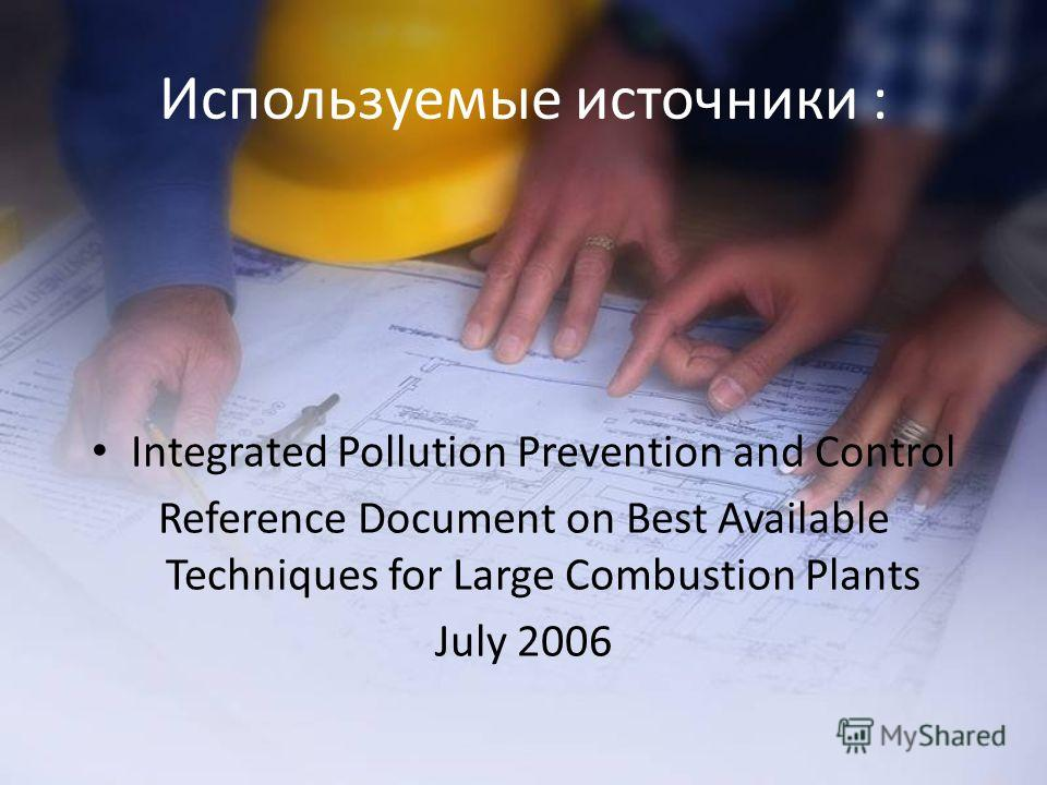 Используемые источники : Integrated Pollution Prevention and Control Reference Document on Best Available Techniques for Large Combustion Plants July 2006