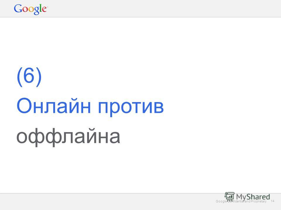 Google Confidential and Proprietary 14 Google Confidential and Proprietary 14 (6) Онлайн против оффлайна
