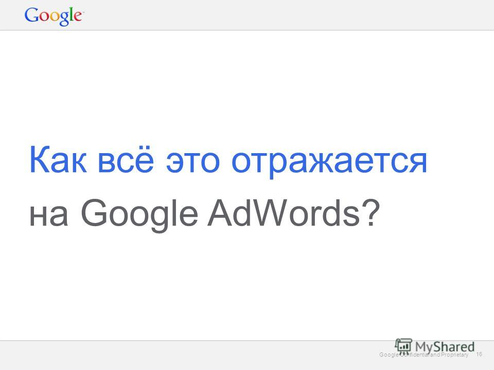 Google Confidential and Proprietary 16 Google Confidential and Proprietary 16 Как всё это отражается на Google AdWords?