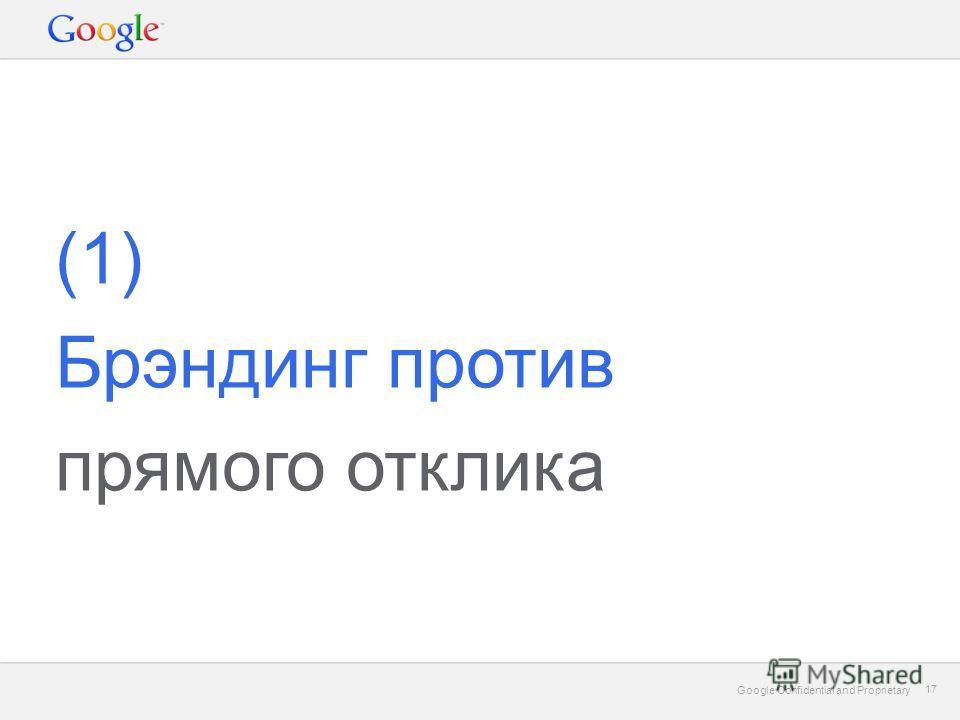 Google Confidential and Proprietary 17 Google Confidential and Proprietary 17 (1) Брэндинг против прямого отклика