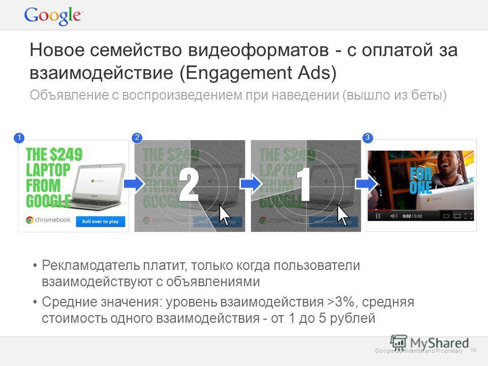 Google Confidential and Proprietary 18 Google Confidential and Proprietary 18 Новое семейство видеоформатов - с оплатой за взаимодействие (Engagement Ads) Объявление c воспроизведением при наведении (вышло из беты) Рекламодатель платит, только когда