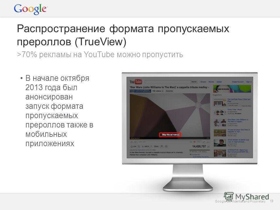 Google Confidential and Proprietary 19 Google Confidential and Proprietary 19 Распространение формата пропускаемых прероллов (TrueView) В начале октября 2013 года был анонсирован запуск формата пропускаемых прероллов также в мобильных приложениях >70