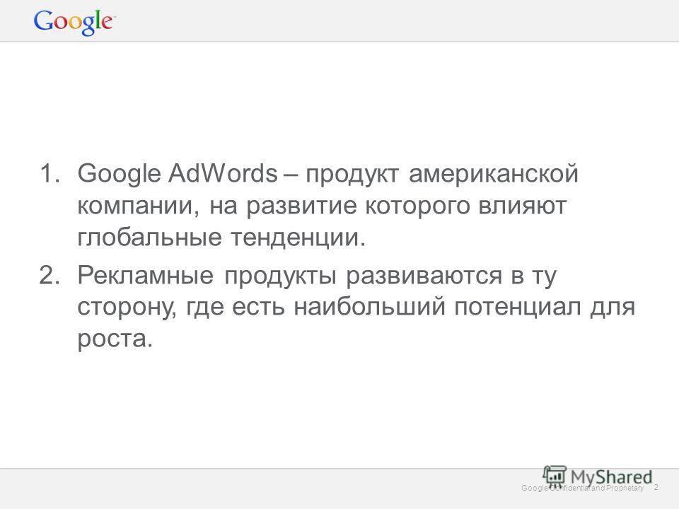 Google Confidential and Proprietary 2 2 1.Google AdWords – продукт американской компании, на развитие которого влияют глобальные тенденции. 2.Рекламные продукты развиваются в ту сторону, где есть наибольший потенциал для роста.