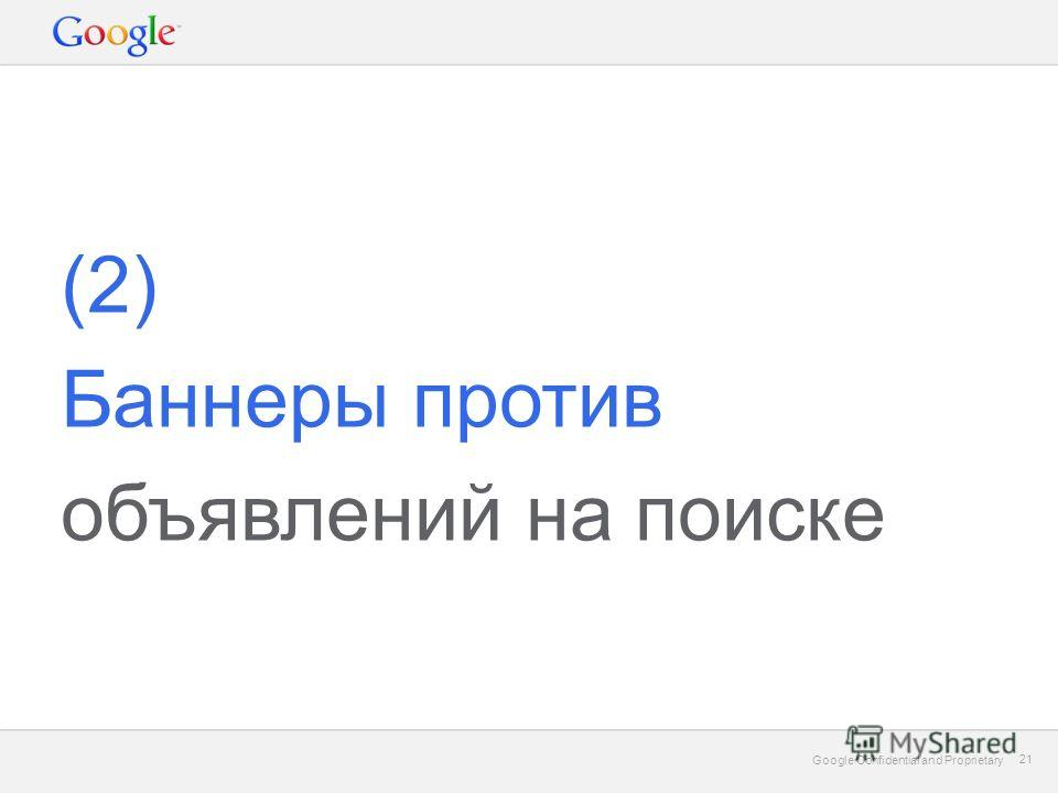 Google Confidential and Proprietary 21 Google Confidential and Proprietary 21 (2) Баннеры против объявлений на поиске