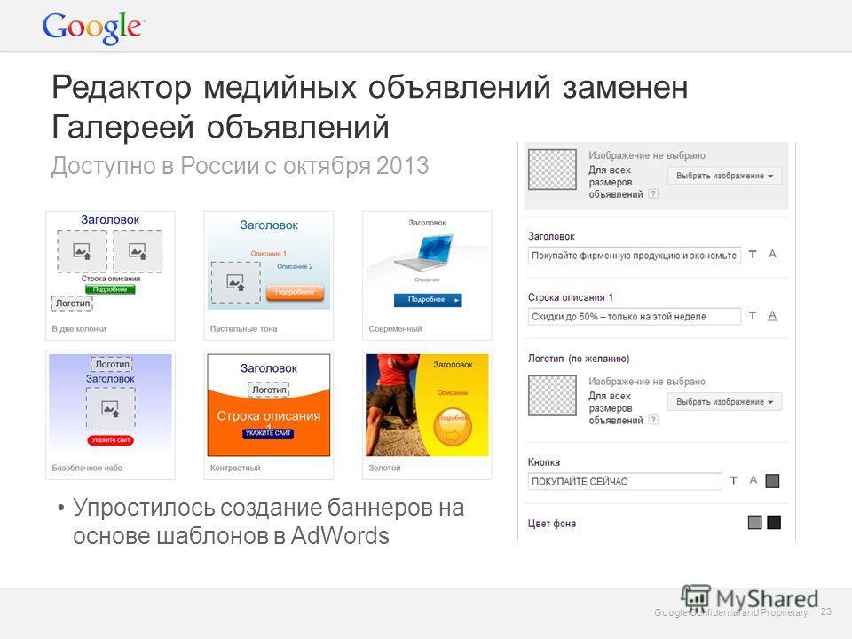 Google Confidential and Proprietary 23 Google Confidential and Proprietary 23 Редактор медийных объявлений заменен Галереей объявлений Доступно в России с октября 2013 Упростилось создание баннеров на основе шаблонов в AdWords