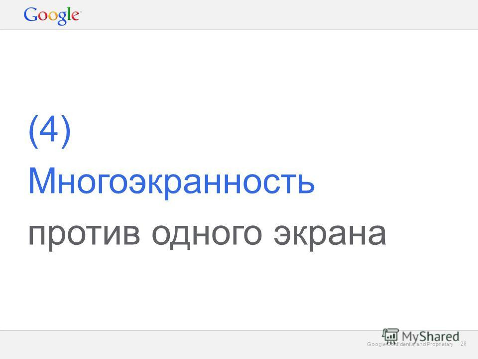 Google Confidential and Proprietary 28 Google Confidential and Proprietary 28 (4) Многоэкранность против одного экрана