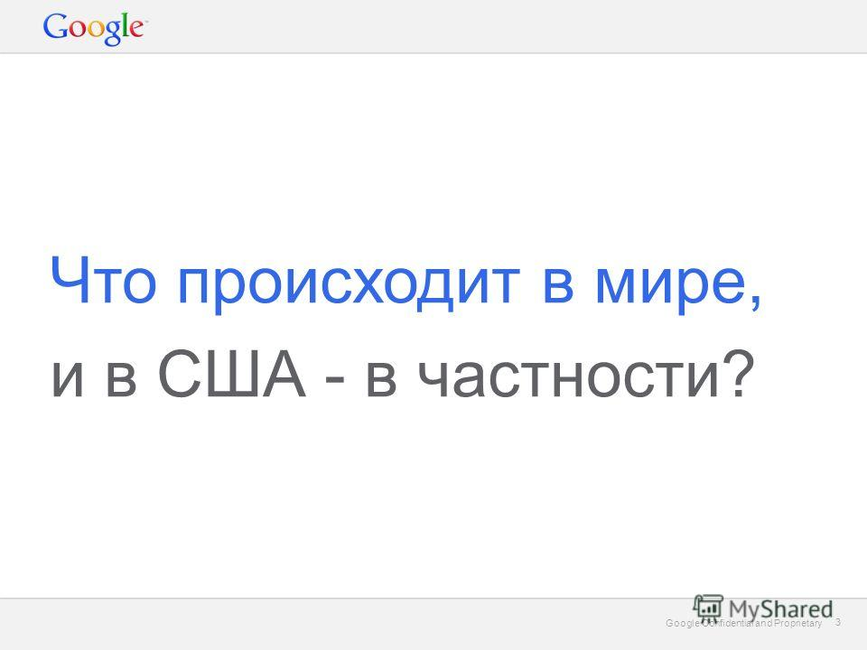 Google Confidential and Proprietary 3 3 Что происходит в мире, и в США - в частности?