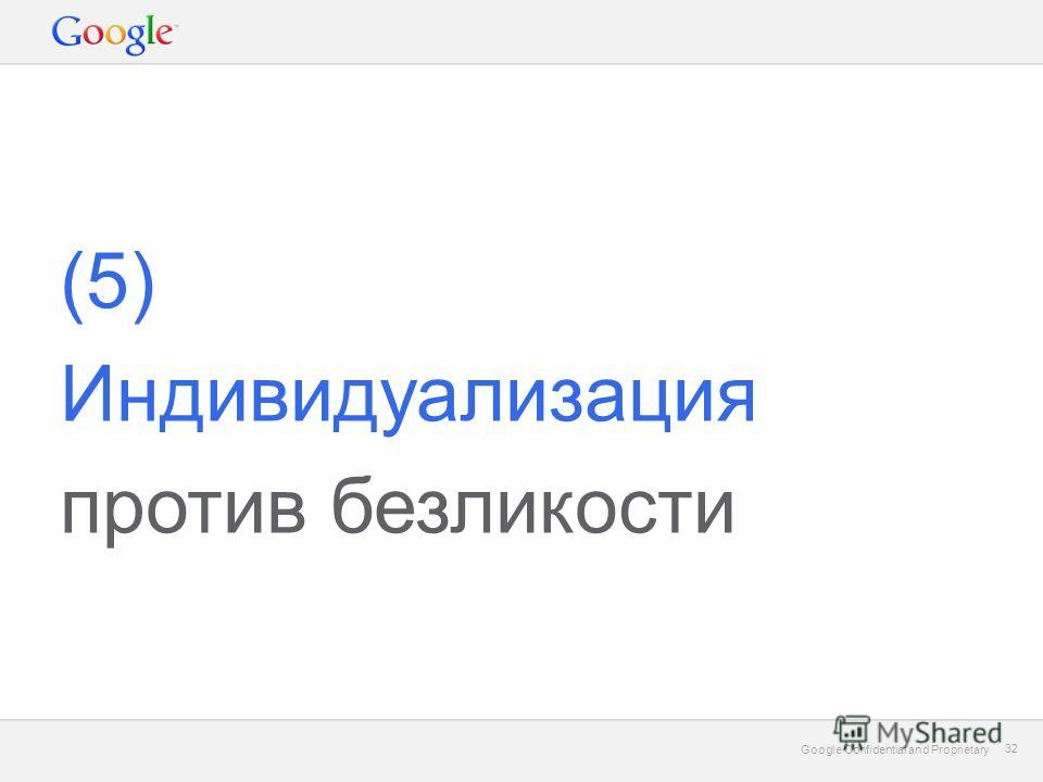 Google Confidential and Proprietary 32 Google Confidential and Proprietary 32 (5) Индивидуализация против безликости