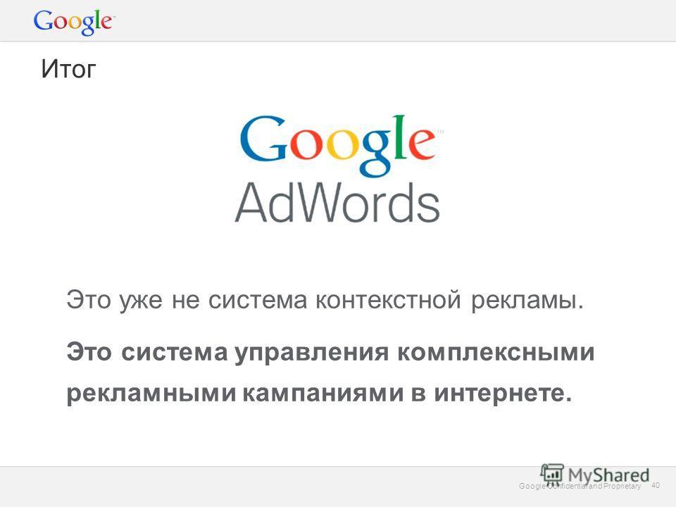 Google Confidential and Proprietary 40 Google Confidential and Proprietary 40 Итог Это уже не система контекстной рекламы. Это система управления комплексными рекламными кампаниями в интернете.