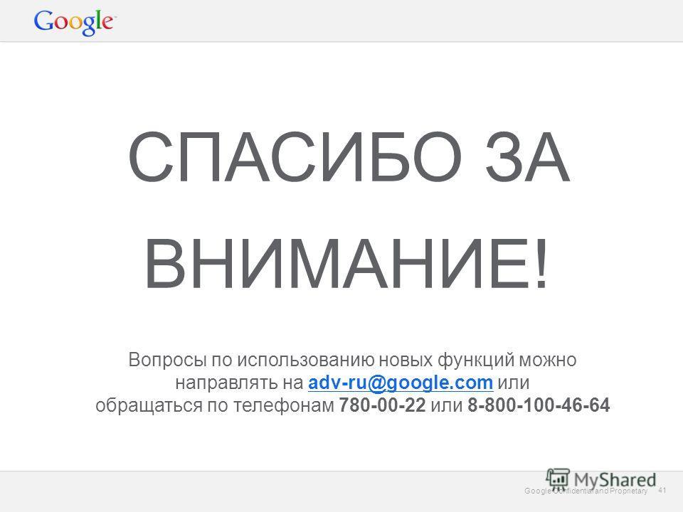 Google Confidential and Proprietary 41 Google Confidential and Proprietary 41 СПАСИБО ЗА ВНИМАНИЕ! Вопросы по использованию новых функций можно направлять на adv-ru@google.com илиadv-ru@google.com обращаться по телефонам 780-00-22 или 8-800-100-46-64