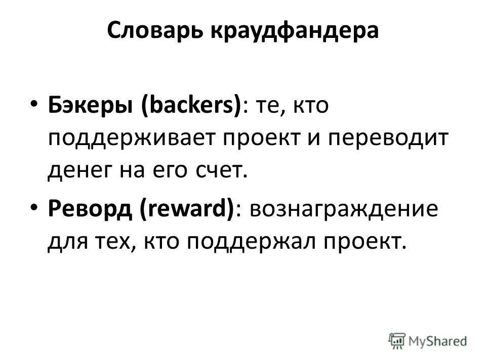 Словарь краудфандера Бэкеры (backers): те, кто поддерживает проект и переводит денег на его счет. Реворд (reward): вознаграждение для тех, кто поддержал проект.