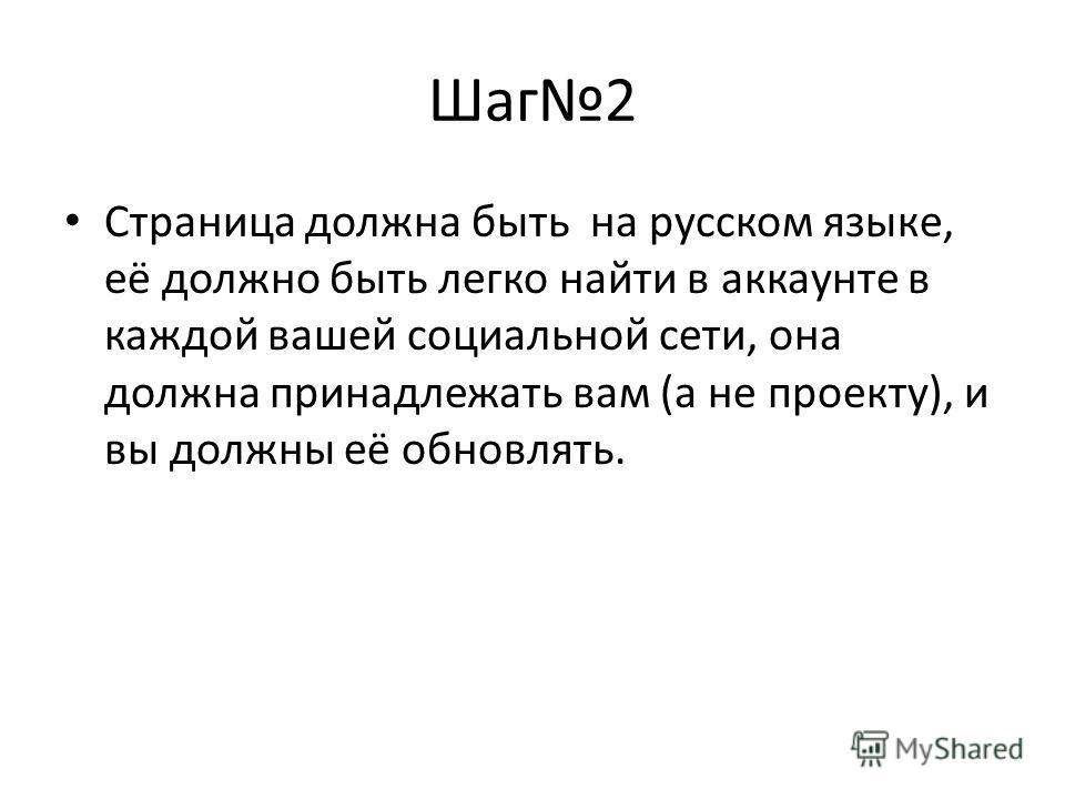 Шаг2 Страница должна быть на русском языке, её должно быть легко найти в аккаунте в каждой вашей социальной сети, она должна принадлежать вам (а не проекту), и вы должны её обновлять.