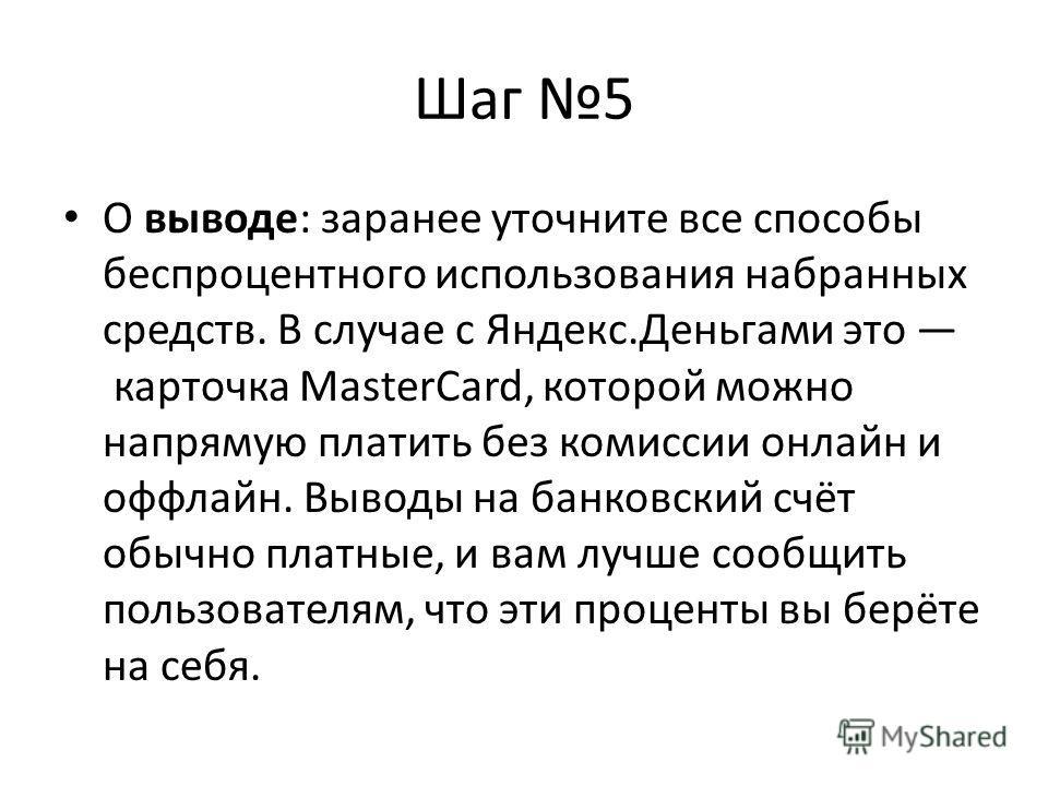 Шаг 5 О выводе: заранее уточните все способы беспроцентного использования набранных средств. В случае с Яндекс.Деньгами это карточка MasterCard, которой можно напрямую платить без комиссии онлайн и оффлайн. Выводы на банковский счёт обычно платные, и