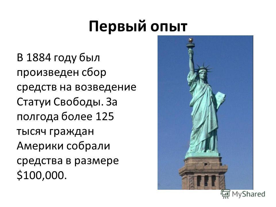 Первый опыт В 1884 году был произведен сбор средств на возведение Статуи Свободы. За полгода более 125 тысяч граждан Америки собрали средства в размере $100,000.