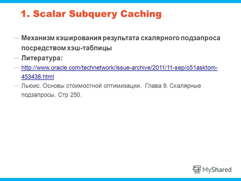 1. Scalar Subquery Caching Механизм кэширования результата скалярного подзапроса посредством хэш-таблицы Литература: http://www.oracle.com/technetwork/issue-archive/2011/11-sep/o51asktom- 453438.htmlhttp://www.oracle.com/technetwork/issue-archive/201