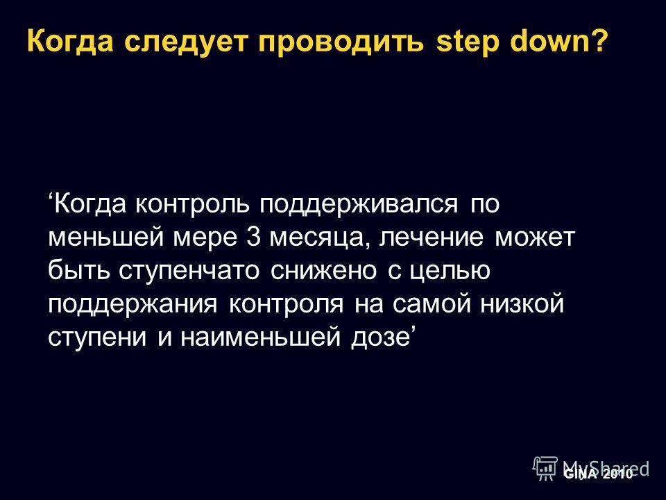 GINA 2010 Когда следует проводить step down? Когда контроль поддерживался по меньшей мере 3 месяца, лечение может быть ступенчато снижено с целью поддержания контроля на самой низкой ступени и наименьшей дозе