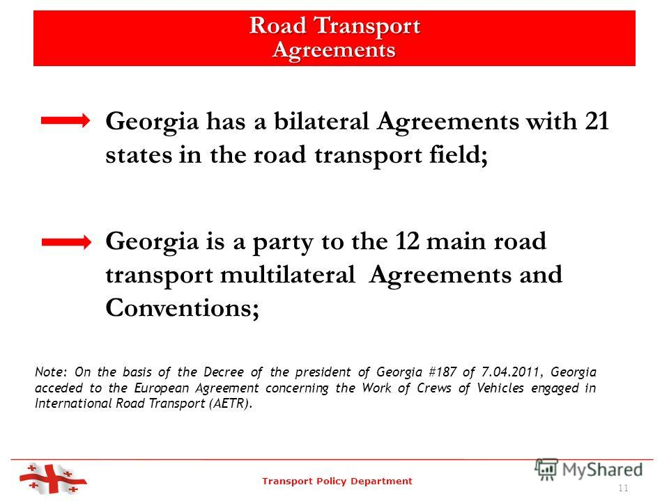 Georgia is a party to the 12 main road transport multilateral Agreements and Conventions; Note: On the basis of the Decree of the president of Georgia #187 of 7.04.2011, Georgia acceded to the European Agreement concerning the Work of Crews of Vehicl