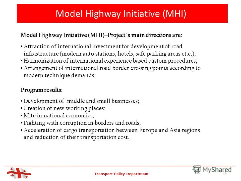 Model Highway Initiative (MHI) 14 Model Highway Initiative (MHI)–Project s main directions are: Attraction of international investment for development of road infrastructure (modern auto stations, hotels, safe parking areas et.c.); Harmonization of i
