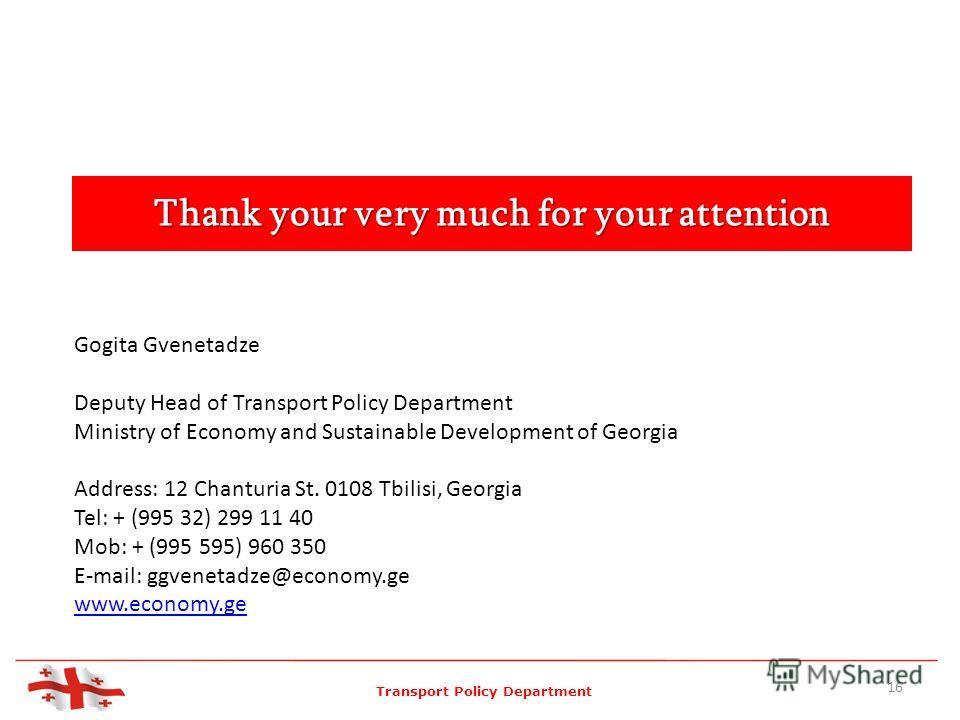 Thank your very much for your attention Gogita Gvenetadze Deputy Head of Transport Policy Department Ministry of Economy and Sustainable Development of Georgia Address: 12 Chanturia St. 0108 Tbilisi, Georgia Tel: + (995 32) 299 11 40 Mob: + (995 595)