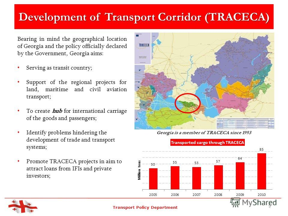 Development of Transport Corridor (TRACECA) Bearing in mind the geographical location of Georgia and the policy officially declared by the Government, Georgia aims: Serving as transit country; Support of the regional projects for land, maritime and c