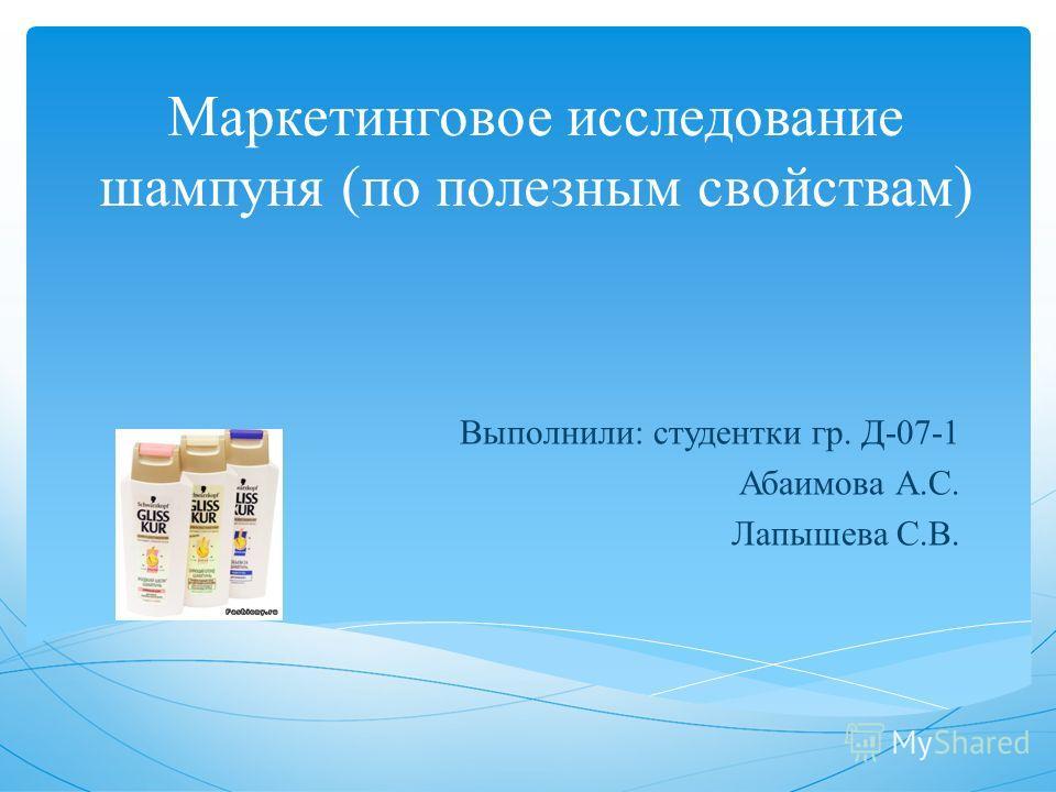 Маркетинговое исследование шампуня (по полезным свойствам) Выполнили: студентки гр. Д-07-1 Абаимова А.С. Лапышева С.В.