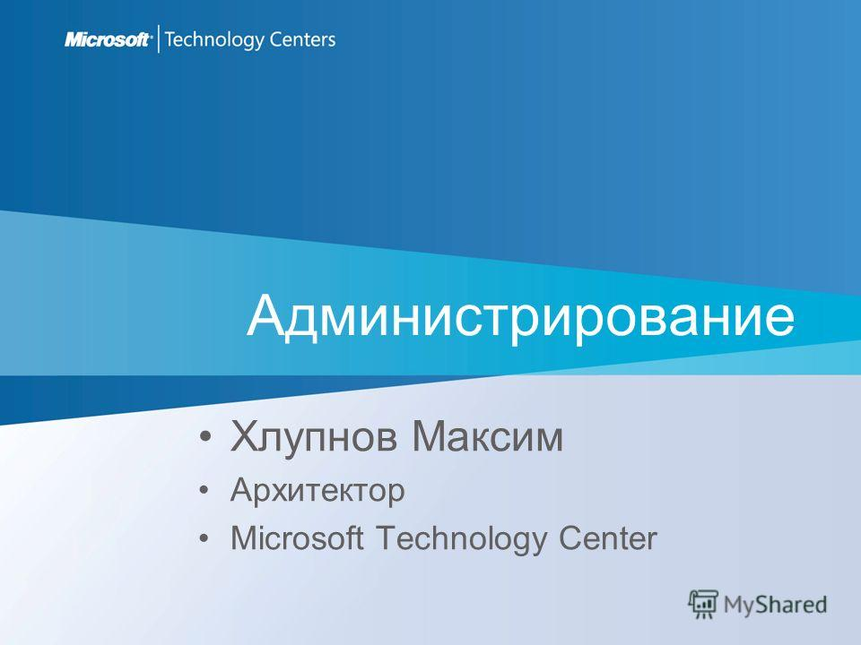 Администрирование Хлупнов Максим Архитектор Microsoft Technology Center
