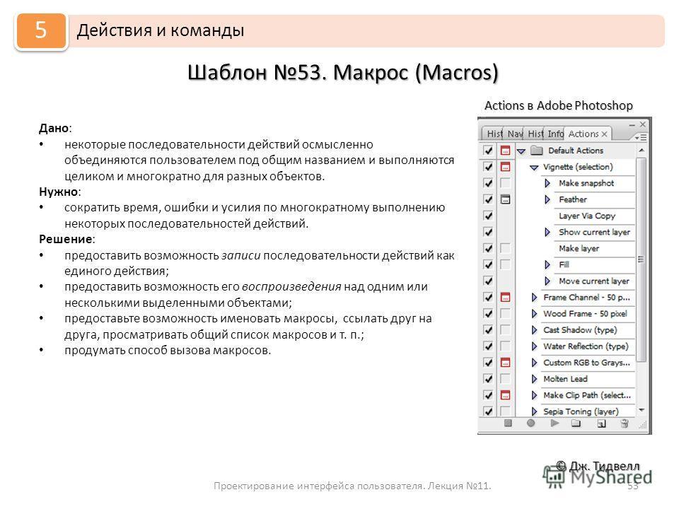 Проектирование интерфейса пользователя. Лекция 11.53 © Дж. Тидвелл Шаблон 53. Макрос (Macros) Действия и команды 5 Дано: некоторые последовательности действий осмысленно объединяются пользователем под общим названием и выполняются целиком и многократ