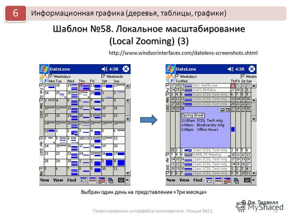 72 © Дж. Тидвелл Шаблон 58. Локальное масштабирование (Local Zooming) (3) Информационная графика (деревья, таблицы, графики) 6 Проектирование интерфейса пользователя. Лекция 11. http://www.windsorinterfaces.com/datelens-screenshots.shtml Выбран один