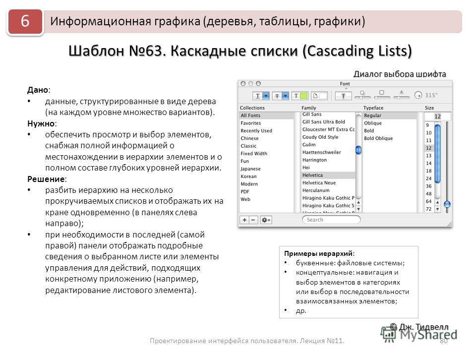 Проектирование интерфейса пользователя. Лекция 11.80 © Дж. Тидвелл Шаблон 63. Каскадные списки (Cascading Lists) Дано: данные, структурированные в виде дерева (на каждом уровне множество вариантов). Нужно: обеспечить просмотр и выбор элементов, снабж