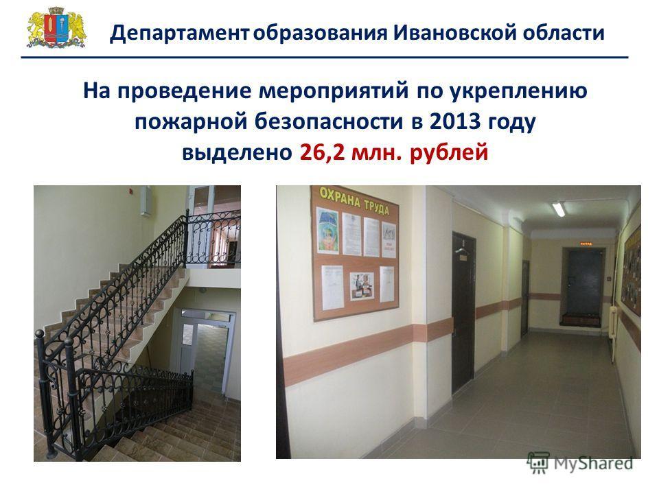 Департамент образования Ивановской области На проведение мероприятий по укреплению пожарной безопасности в 2013 году выделено 26,2 млн. рублей