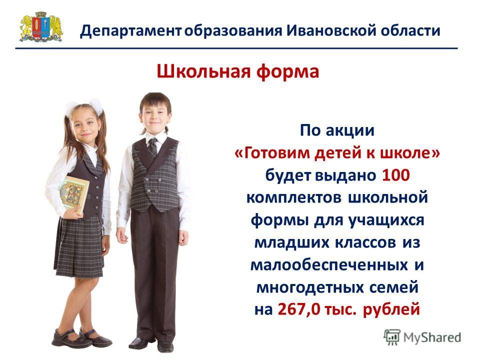 Департамент образования Ивановской области Школьная форма По акции «Готовим детей к школе» будет выдано 100 комплектов школьной формы для учащихся младших классов из малообеспеченных и многодетных семей на 267,0 тыс. рублей