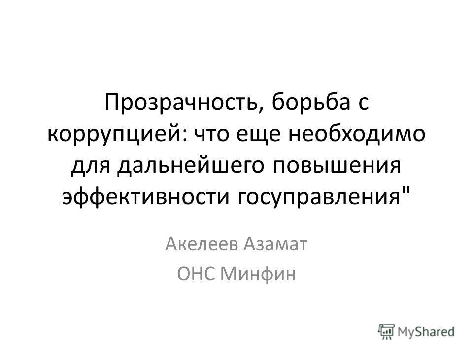 Прозрачность, борьба с коррупцией: что еще необходимо для дальнейшего повышения эффективности госуправления Акелеев Азамат ОНС Минфин