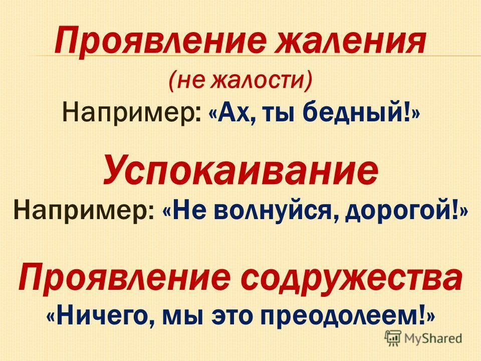 Например: «Ах, ты бедный!» Проявление жаления (не жалости) Успокаивание Например: «Не волнуйся, дорогой!» Проявление содружества «Ничего, мы это преодолеем!»