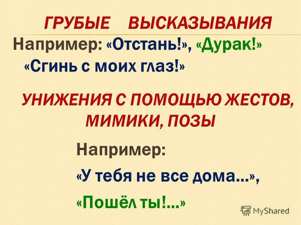 Например: «Отстань!», «Дурак!» «Сгинь с моих глаз!» ГРУБЫЕ ВЫСКАЗЫВАНИЯ УНИЖЕНИЯ С ПОМОЩЬЮ ЖЕСТОВ, МИМИКИ, ПОЗЫ Например: «У тебя не все дома…», «Пошёл ты!...»