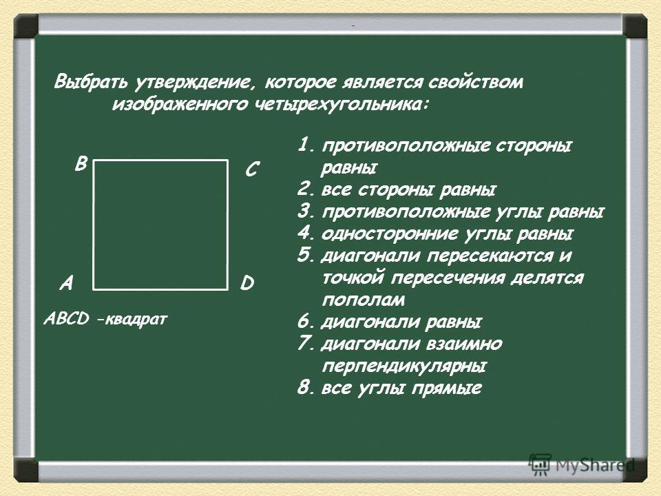 Выбрать утверждение, которое является свойством изображенного четырехугольника: А В С D 1.противоположные стороны равны 2.все стороны равны 3.противоположные углы равны 4.односторонние углы равны 5.диагонали пересекаются и точкой пересечения делятся