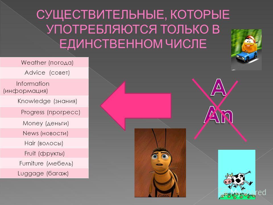 Weather (погода) Advice (совет) Information (информация) Knowledge (знания) Progress (прогресс) Money (деньги) News (новости) Hair (волосы) Fruit (фрукты) Furniture (мебель) Luggage (багаж) СУЩЕСТВИТЕЛЬНЫЕ, КОТОРЫЕ УПОТРЕБЛЯЮТСЯ ТОЛЬКО В ЕДИНСТВЕННОМ