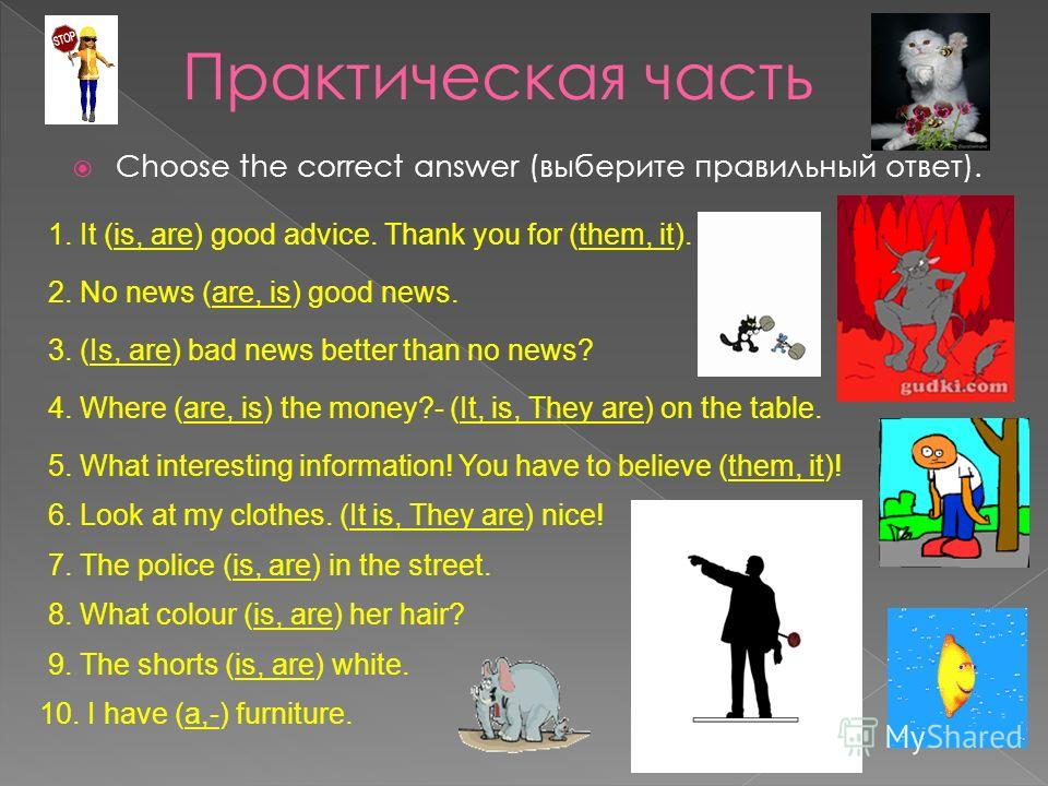 Choose the correct answer (выберите правильный ответ). 1. It (is, are) good advice. Thank you for (them, it). 2. No news (are, is) good news. 3. (Is, are) bad news better than no news? 4. Where (are, is) the money?- (It, is, They are) on the table. 5