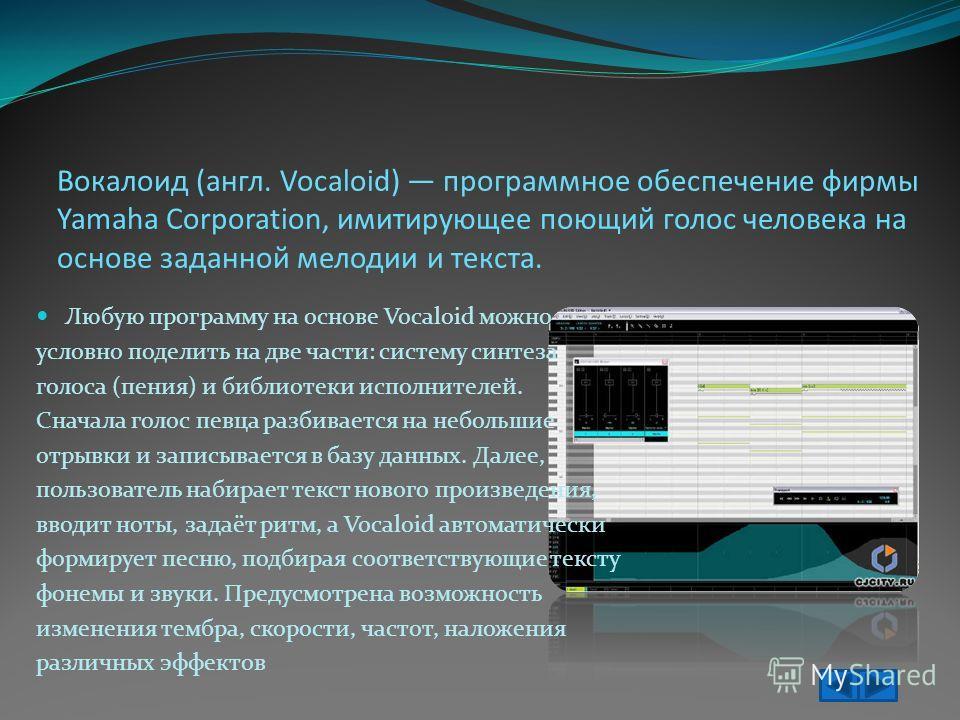 Вокалоид (англ. Vocaloid) программное обеспечение фирмы Yamaha Corporation, имитирующее поющий голос человека на основе заданной мелодии и текста. Любую программу на основе Vocaloid можно условно поделить на две части: систему синтеза голоса (пения)