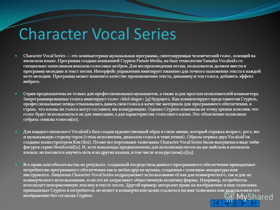 Character Vocal Series Character Vocal Series это компьютерная музыкальная программа, синтезирующая человеческий голос, поющий на японском языке. Программа создана компанией Crypton Future Media, на базе технологии Yamaha Vocaloid2 со специально запи